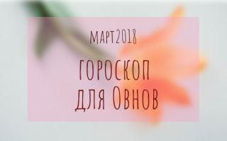Гороскоп для Овна на март 2018 года для женщины и мужчины