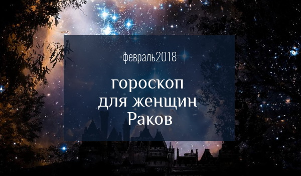 гороскоп для рака на февраль 2018 года для женщин