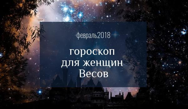 гороскоп для весов на февраль 2018 года для женщин