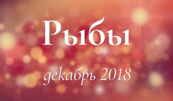 гороскоп для рыб на декабрь 2018 года женщина
